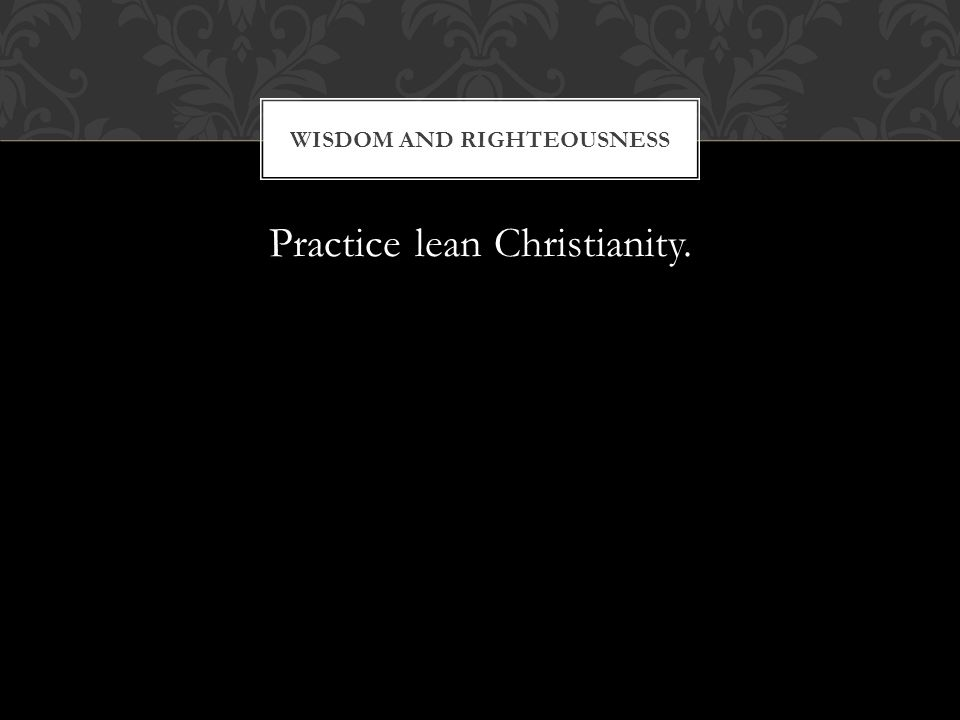 Practice lean Christianity. WISDOM AND RIGHTEOUSNESS