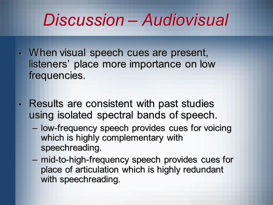 Discussion – Audiovisual When visual speech cues are present, listeners place more importance on low frequencies.