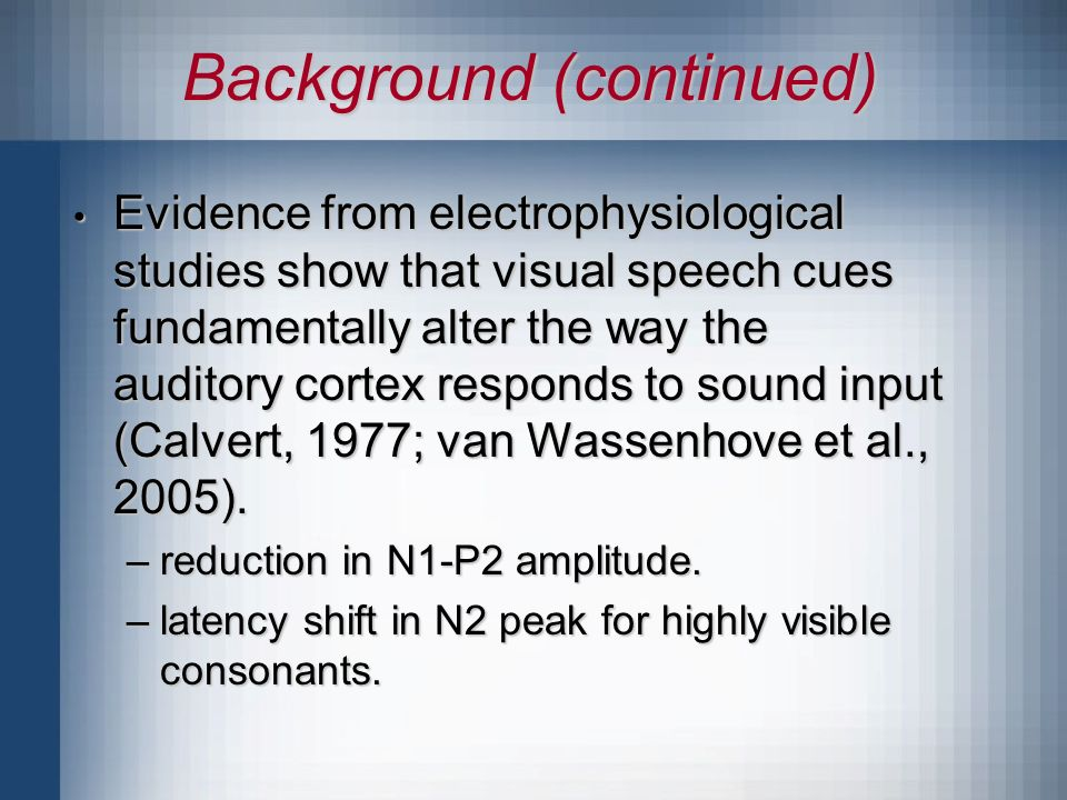 Background (continued) Evidence from electrophysiological studies show that visual speech cues fundamentally alter the way the auditory cortex responds to sound input (Calvert, 1977; van Wassenhove et al., 2005).