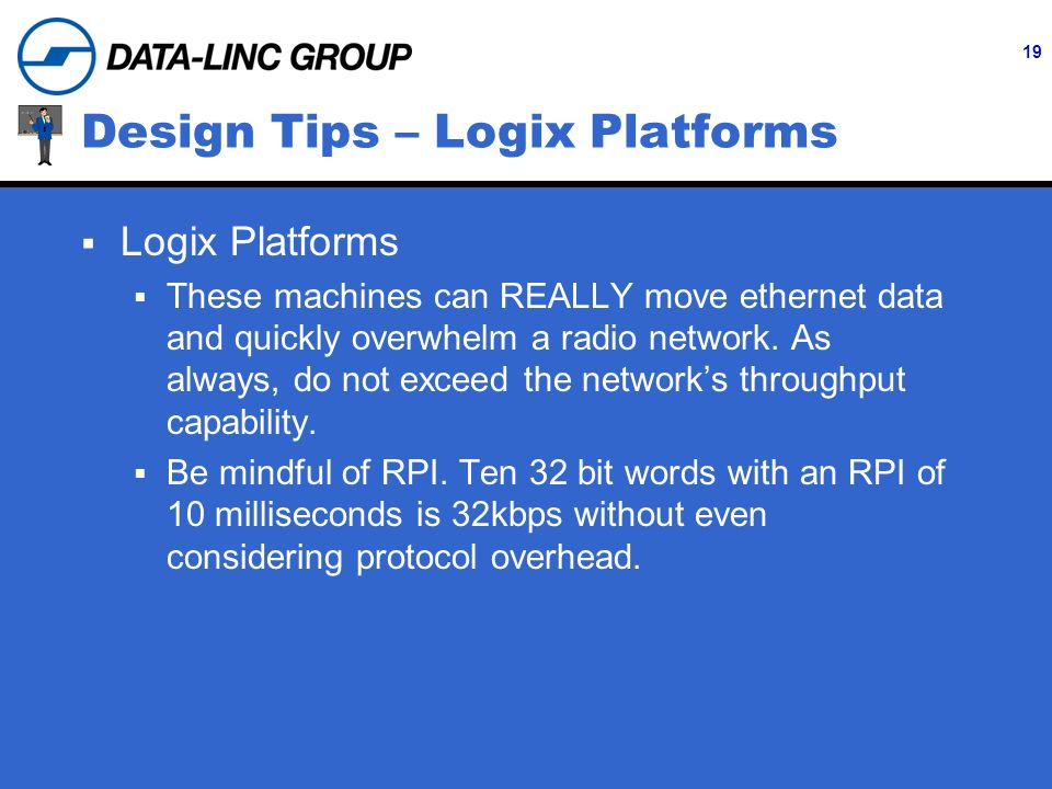 19 Design Tips – Logix Platforms Logix Platforms These machines can REALLY move ethernet data and quickly overwhelm a radio network.