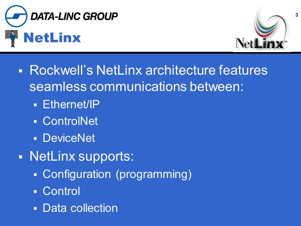 3 Wireless NetLinx Solutions Rockwells NetLinx architecture features seamless communications between: Ethernet/IP ControlNet DeviceNet NetLinx supports: Configuration (programming) Control Data collection NetLinx
