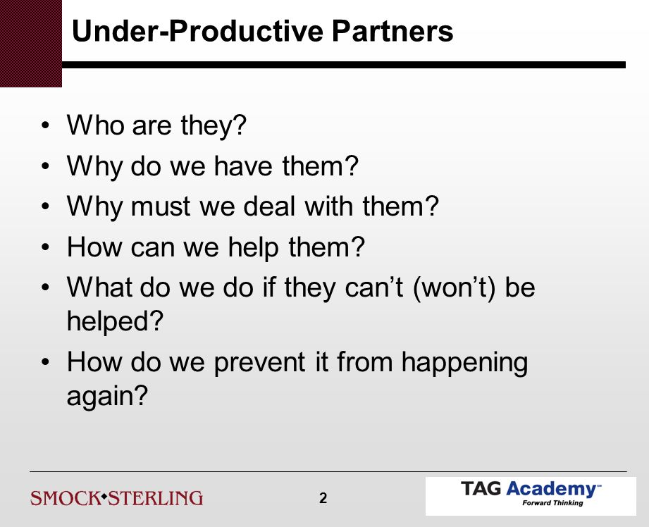2 Under-Productive Partners Who are they. Why do we have them.