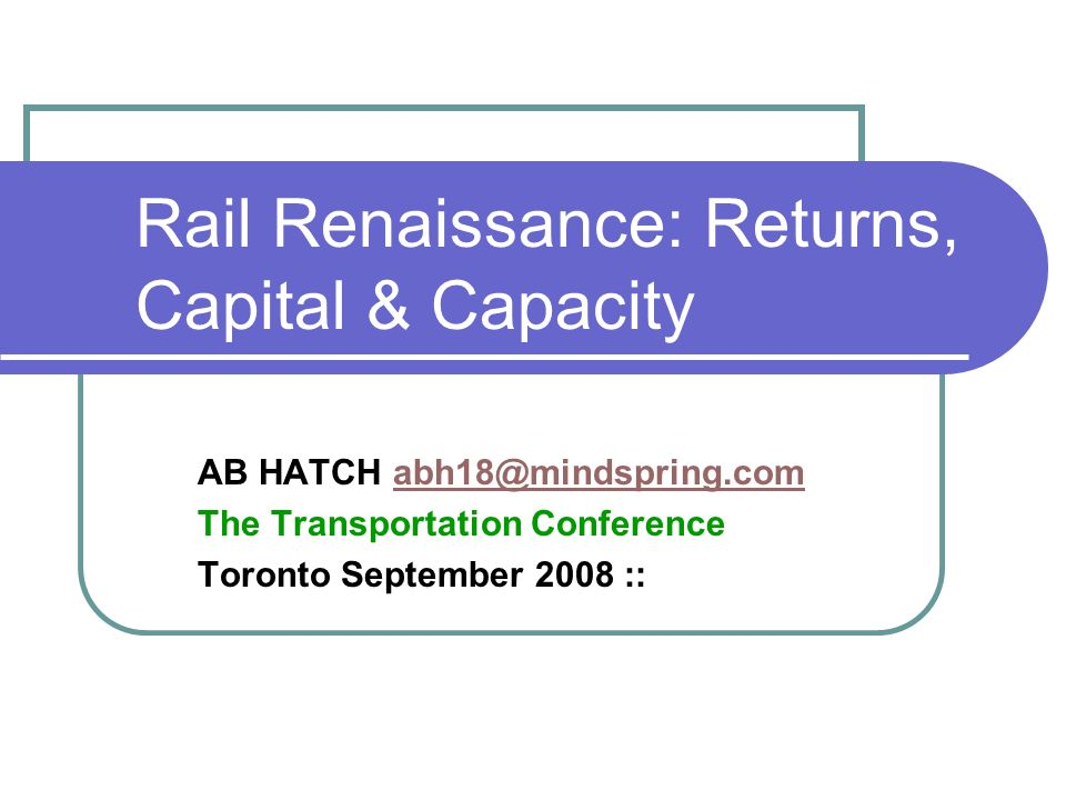 Rail Renaissance: Returns, Capital & Capacity AB HATCH The Transportation Conference Toronto September 2008 ::