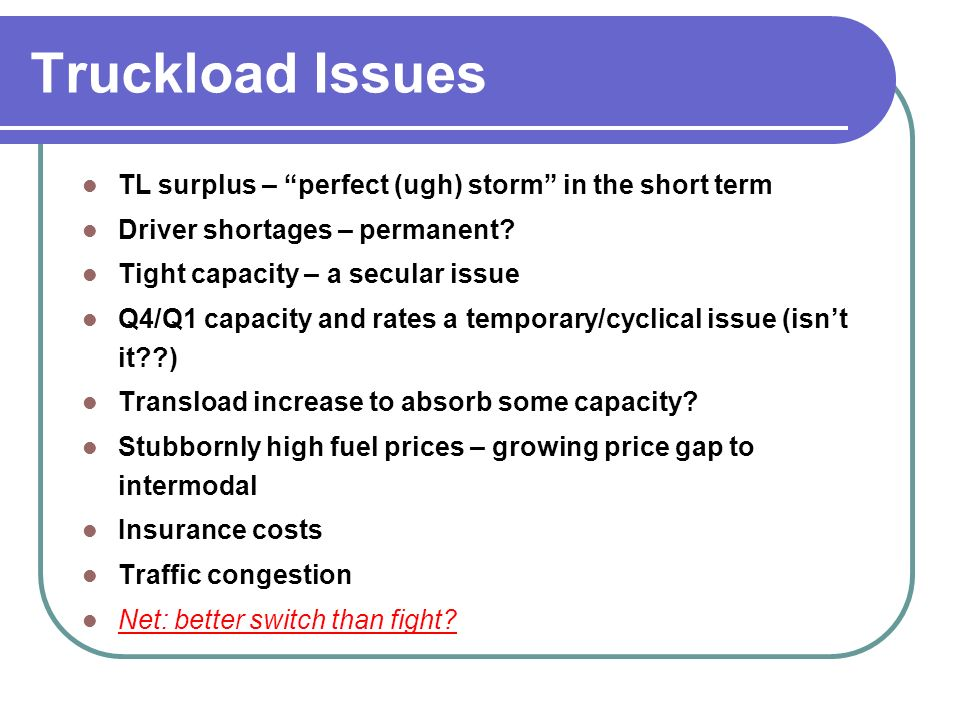 Truckload Issues TL surplus – perfect (ugh) storm in the short term Driver shortages – permanent.
