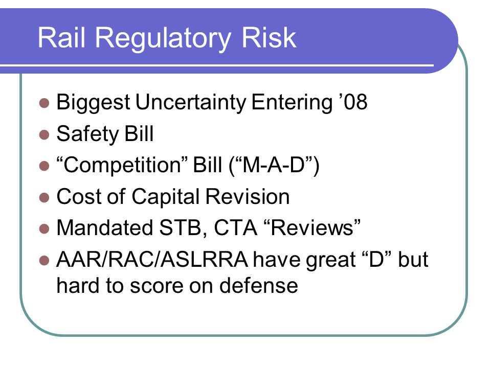 Rail Regulatory Risk Biggest Uncertainty Entering 08 Safety Bill Competition Bill (M-A-D) Cost of Capital Revision Mandated STB, CTA Reviews AAR/RAC/ASLRRA have great D but hard to score on defense