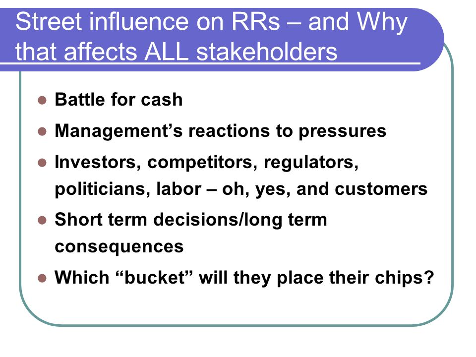 Street influence on RRs – and Why that affects ALL stakeholders Battle for cash Managements reactions to pressures Investors, competitors, regulators, politicians, labor – oh, yes, and customers Short term decisions/long term consequences Which bucket will they place their chips