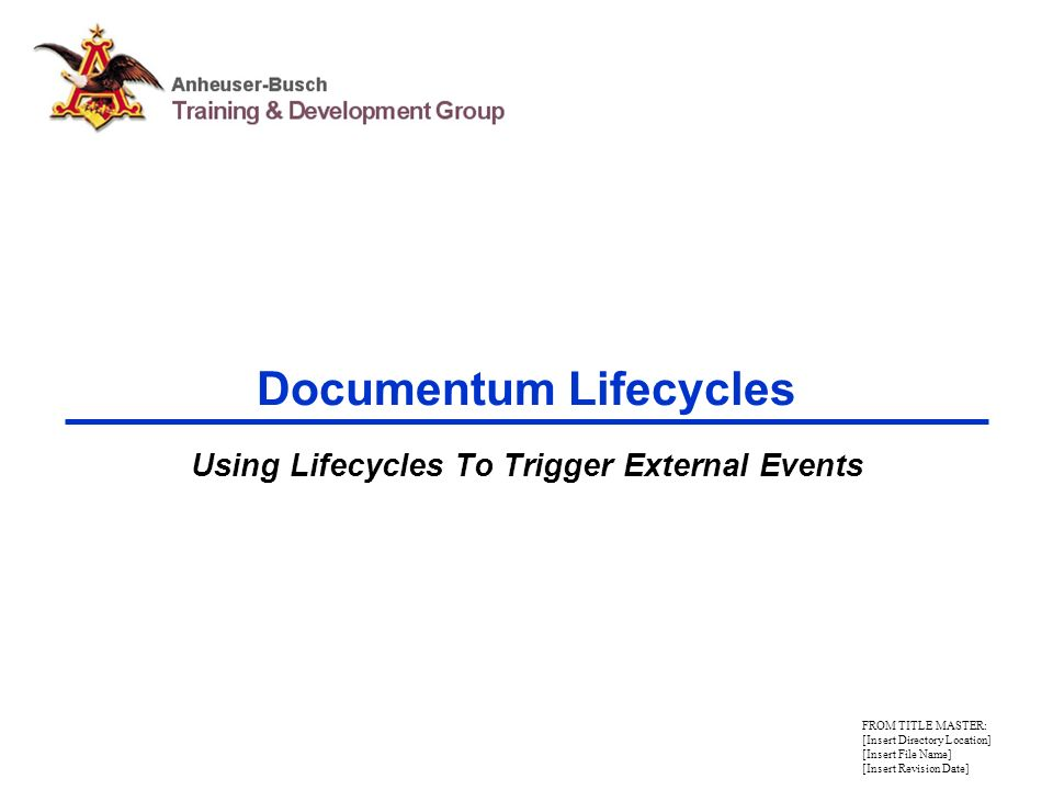 FROM TITLE MASTER: [Insert Directory Location] [Insert File Name] [Insert Revision Date] Documentum Lifecycles Using Lifecycles To Trigger External Events