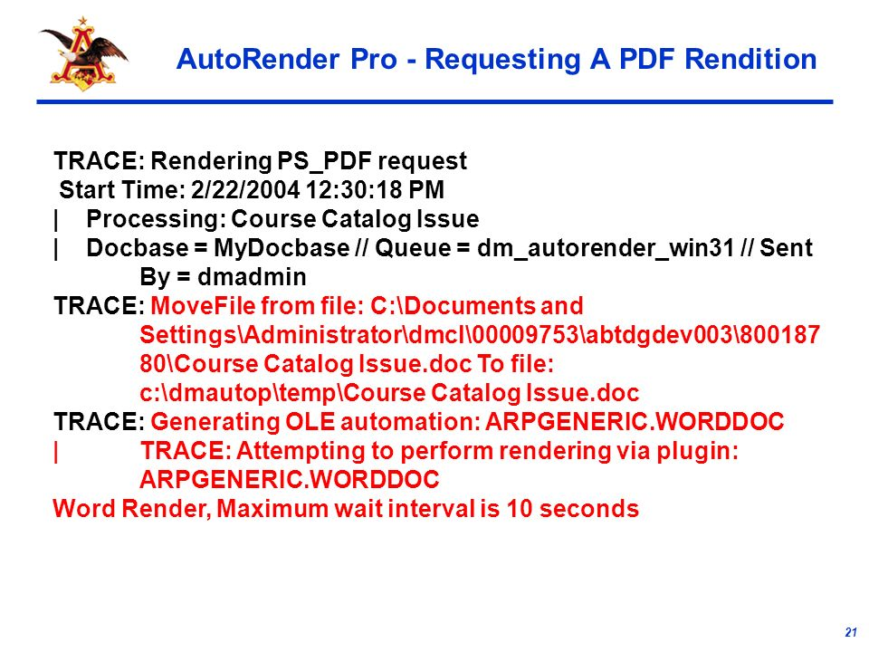21 AutoRender Pro - Requesting A PDF Rendition TRACE: Rendering PS_PDF request Start Time: 2/22/ :30:18 PM | Processing: Course Catalog Issue | Docbase = MyDocbase // Queue = dm_autorender_win31 // Sent By = dmadmin TRACE: MoveFile from file: C:\Documents and Settings\Administrator\dmcl\ \abtdgdev003\ \Course Catalog Issue.doc To file: c:\dmautop\temp\Course Catalog Issue.doc TRACE: Generating OLE automation: ARPGENERIC.WORDDOC | TRACE: Attempting to perform rendering via plugin: ARPGENERIC.WORDDOC Word Render, Maximum wait interval is 10 seconds