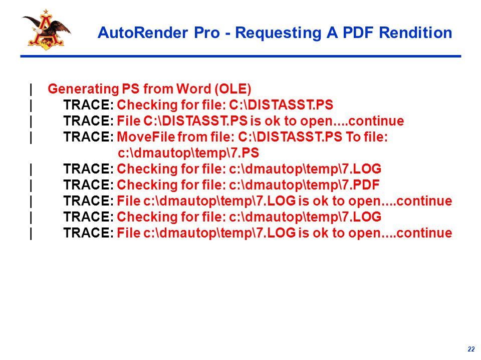 22 AutoRender Pro - Requesting A PDF Rendition | Generating PS from Word (OLE) | TRACE: Checking for file: C:\DISTASST.PS | TRACE: File C:\DISTASST.PS is ok to open....continue | TRACE: MoveFile from file: C:\DISTASST.PS To file: c:\dmautop\temp\7.PS | TRACE: Checking for file: c:\dmautop\temp\7.LOG | TRACE: Checking for file: c:\dmautop\temp\7.PDF | TRACE: File c:\dmautop\temp\7.LOG is ok to open....continue | TRACE: Checking for file: c:\dmautop\temp\7.LOG | TRACE: File c:\dmautop\temp\7.LOG is ok to open....continue