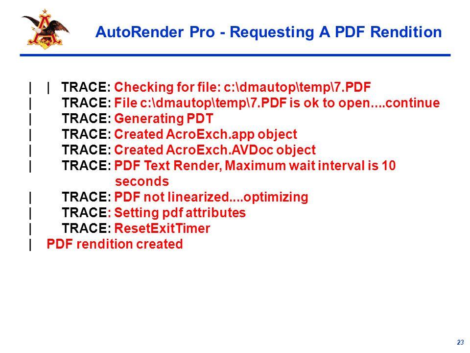 23 AutoRender Pro - Requesting A PDF Rendition | | TRACE: Checking for file: c:\dmautop\temp\7.PDF | TRACE: File c:\dmautop\temp\7.PDF is ok to open....continue | TRACE: Generating PDT | TRACE: Created AcroExch.app object | TRACE: Created AcroExch.AVDoc object | TRACE: PDF Text Render, Maximum wait interval is 10 seconds | TRACE: PDF not linearized....optimizing | TRACE: Setting pdf attributes | TRACE: ResetExitTimer | PDF rendition created