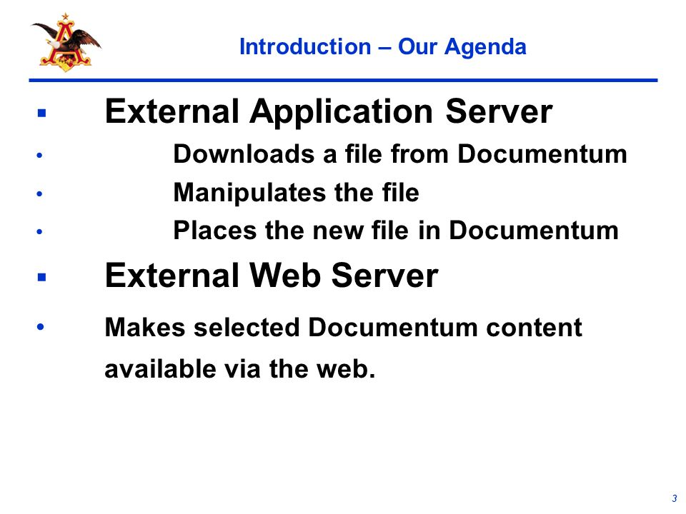 3 Introduction – Our Agenda External Application Server Downloads a file from Documentum Manipulates the file Places the new file in Documentum External Web Server Makes selected Documentum content available via the web.