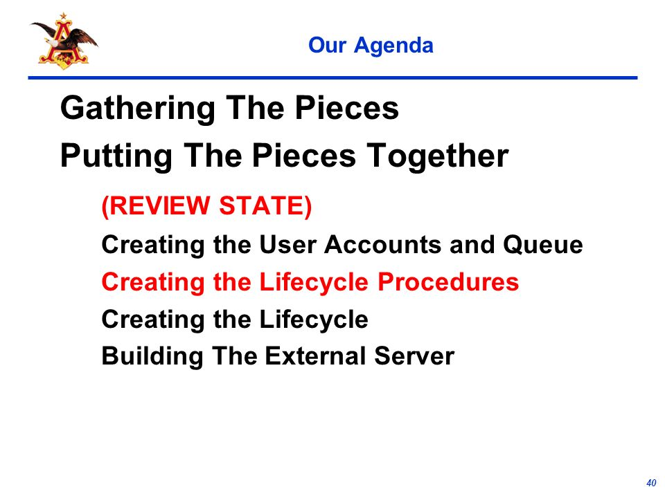 40 Our Agenda Gathering The Pieces Putting The Pieces Together (REVIEW STATE) Creating the User Accounts and Queue Creating the Lifecycle Procedures Creating the Lifecycle Building The External Server
