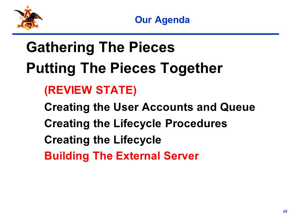 49 Our Agenda Gathering The Pieces Putting The Pieces Together (REVIEW STATE) Creating the User Accounts and Queue Creating the Lifecycle Procedures Creating the Lifecycle Building The External Server