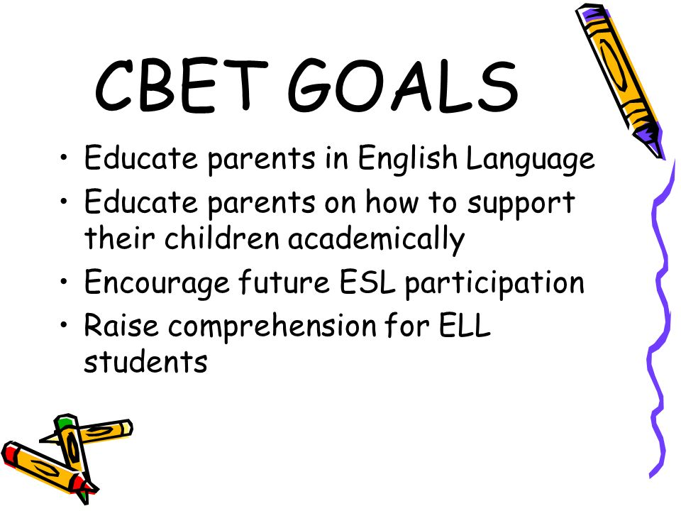 CBET GOALS Educate parents in English Language Educate parents on how to support their children academically Encourage future ESL participation Raise comprehension for ELL students