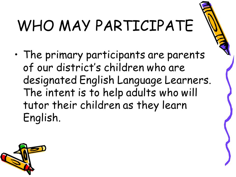 WHO MAY PARTICIPATE The primary participants are parents of our districts children who are designated English Language Learners.