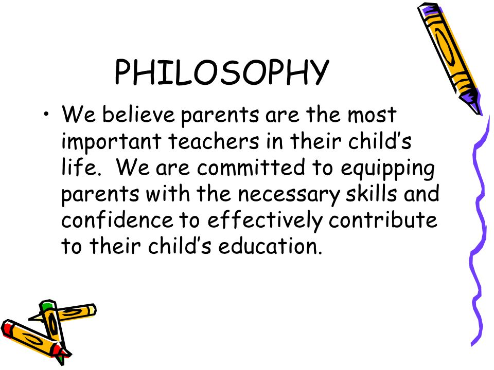 PHILOSOPHY We believe parents are the most important teachers in their childs life.