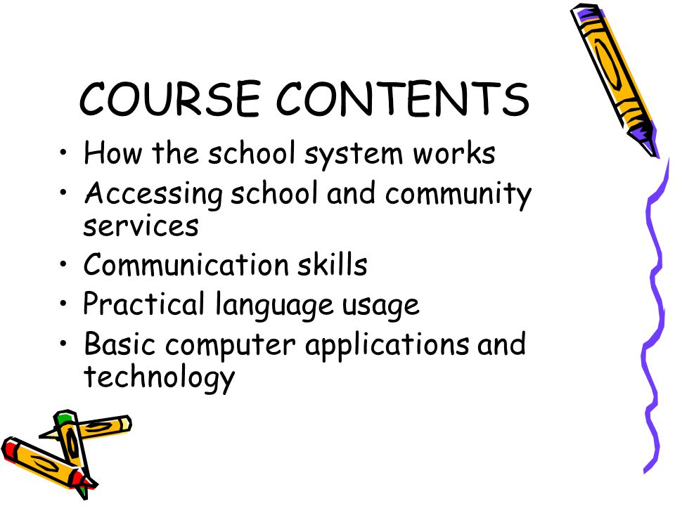 COURSE CONTENTS How the school system works Accessing school and community services Communication skills Practical language usage Basic computer applications and technology