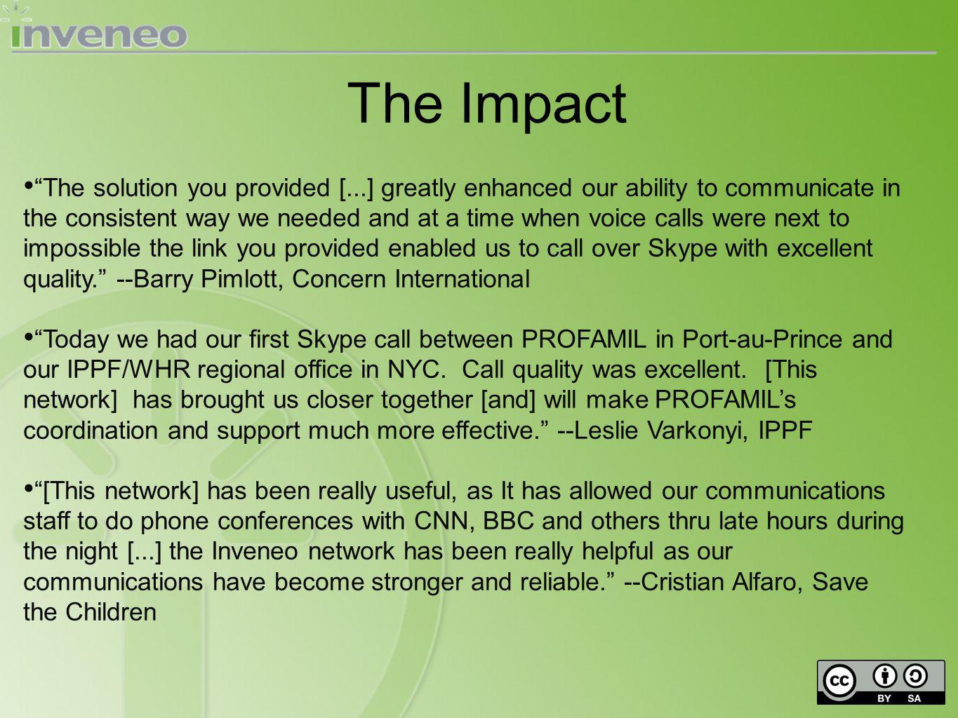 The solution you provided [...] greatly enhanced our ability to communicate in the consistent way we needed and at a time when voice calls were next to impossible the link you provided enabled us to call over Skype with excellent quality.