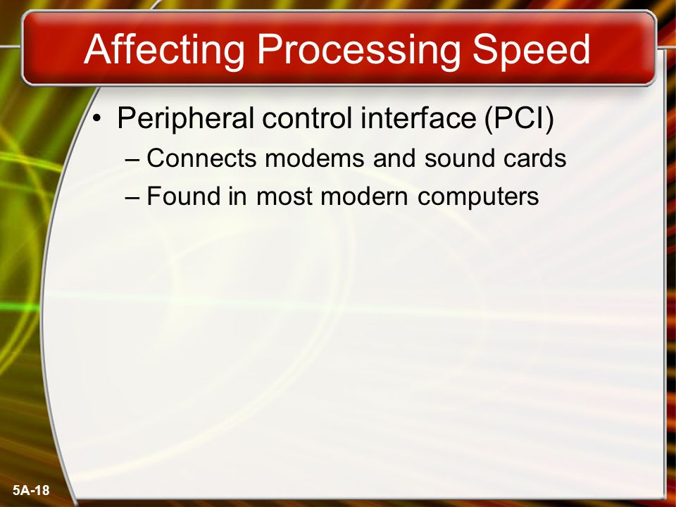 5A-18 Affecting Processing Speed Peripheral control interface (PCI) –Connects modems and sound cards –Found in most modern computers