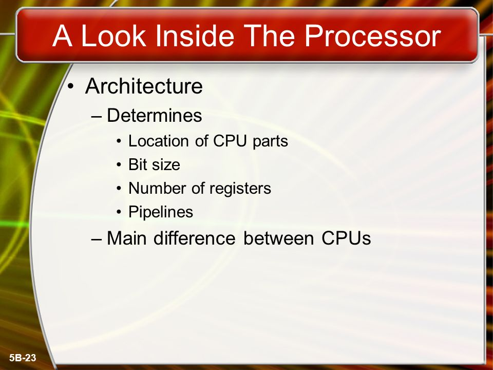 5B-23 A Look Inside The Processor Architecture –Determines Location of CPU parts Bit size Number of registers Pipelines –Main difference between CPUs