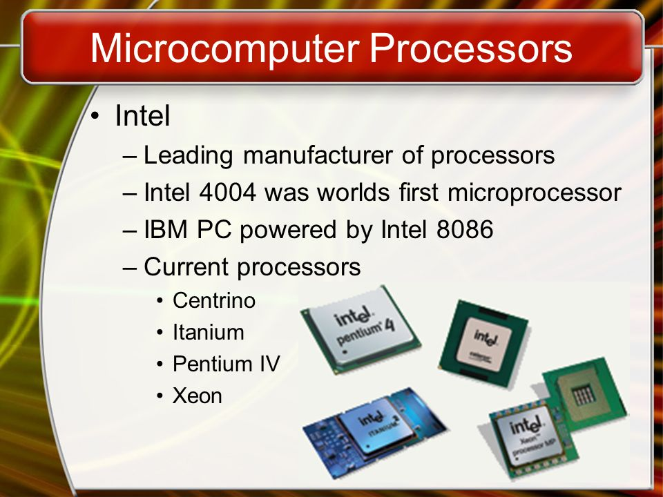 Microcomputer Processors Intel –Leading manufacturer of processors –Intel 4004 was worlds first microprocessor –IBM PC powered by Intel 8086 –Current processors Centrino Itanium Pentium IV Xeon