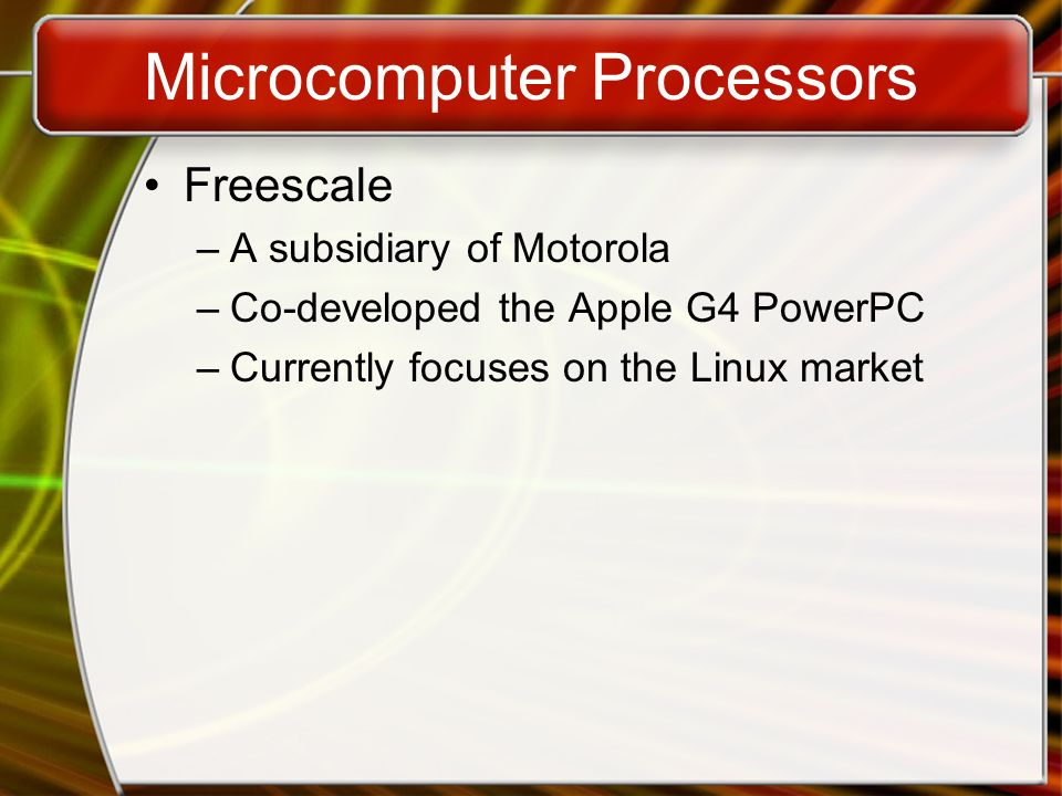 Microcomputer Processors Freescale –A subsidiary of Motorola –Co-developed the Apple G4 PowerPC –Currently focuses on the Linux market