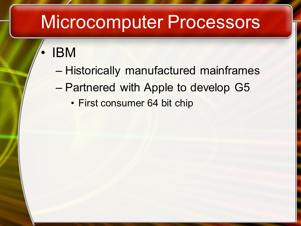 Microcomputer Processors IBM –Historically manufactured mainframes –Partnered with Apple to develop G5 First consumer 64 bit chip
