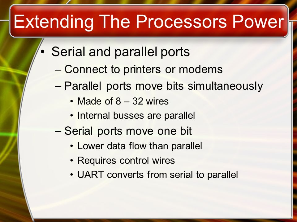 Extending The Processors Power Serial and parallel ports –Connect to printers or modems –Parallel ports move bits simultaneously Made of 8 – 32 wires Internal busses are parallel –Serial ports move one bit Lower data flow than parallel Requires control wires UART converts from serial to parallel