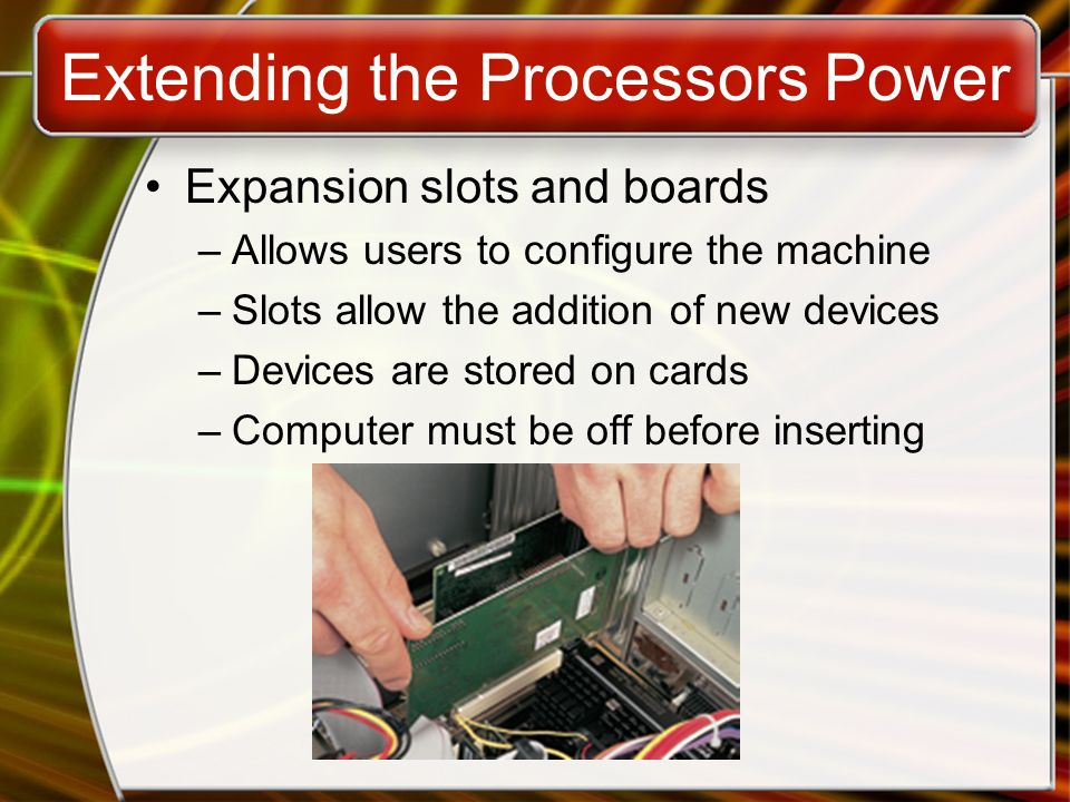 Extending the Processors Power Expansion slots and boards –Allows users to configure the machine –Slots allow the addition of new devices –Devices are stored on cards –Computer must be off before inserting