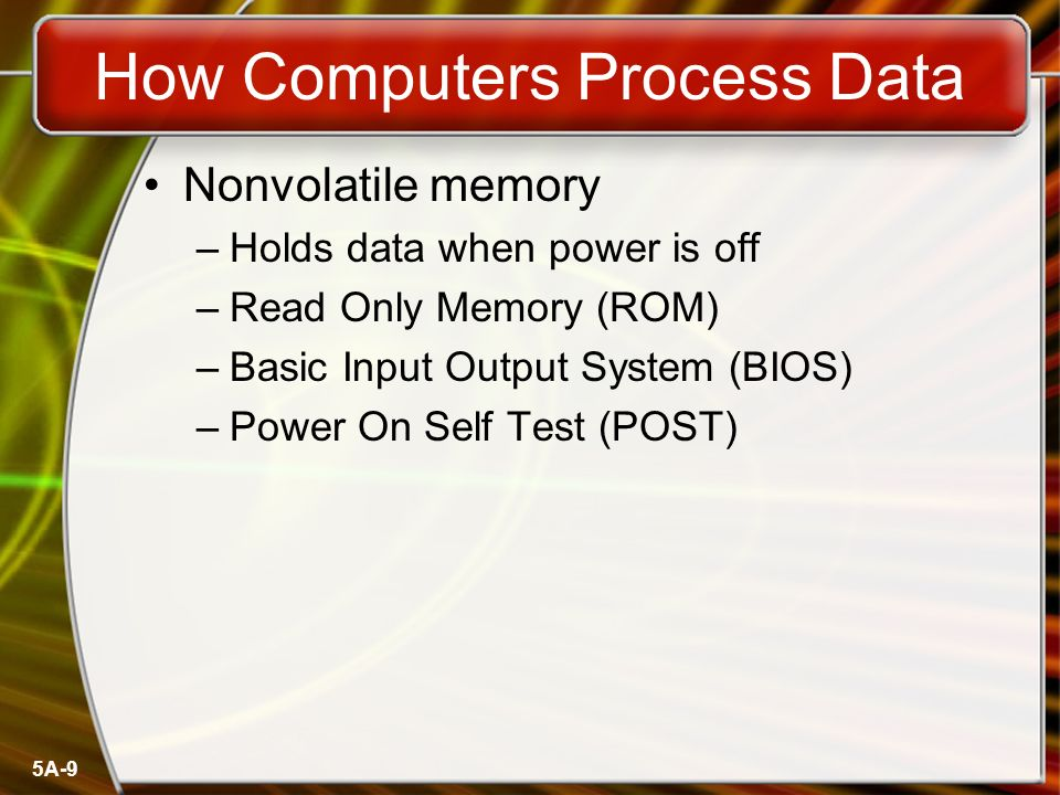 5A-9 How Computers Process Data Nonvolatile memory –Holds data when power is off –Read Only Memory (ROM) –Basic Input Output System (BIOS) –Power On Self Test (POST)