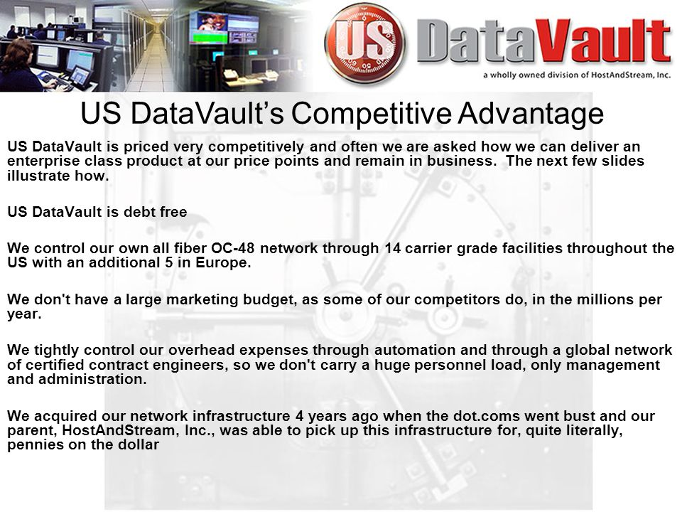 US DataVault is priced very competitively and often we are asked how we can deliver an enterprise class product at our price points and remain in business.