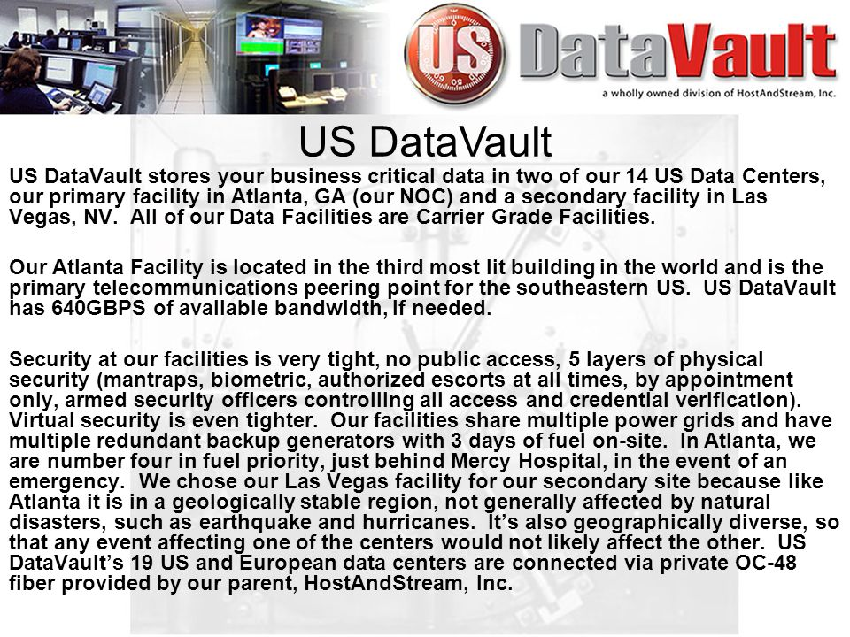 US DataVault stores your business critical data in two of our 14 US Data Centers, our primary facility in Atlanta, GA (our NOC) and a secondary facility in Las Vegas, NV.