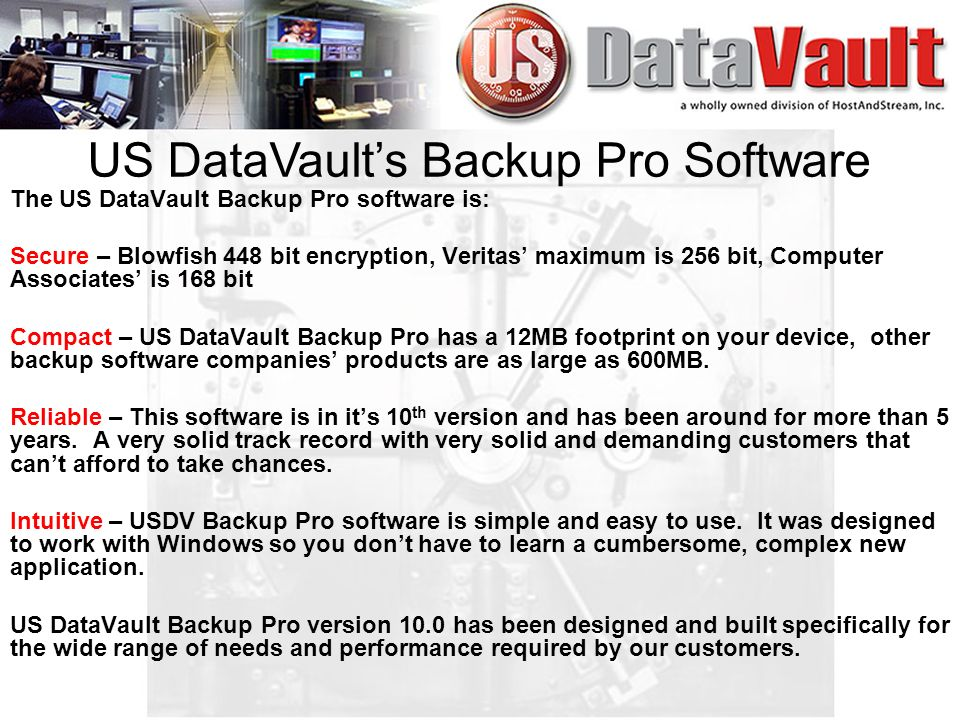 The US DataVault Backup Pro software is: Secure – Blowfish 448 bit encryption, Veritas maximum is 256 bit, Computer Associates is 168 bit Compact – US DataVault Backup Pro has a 12MB footprint on your device, other backup software companies products are as large as 600MB.
