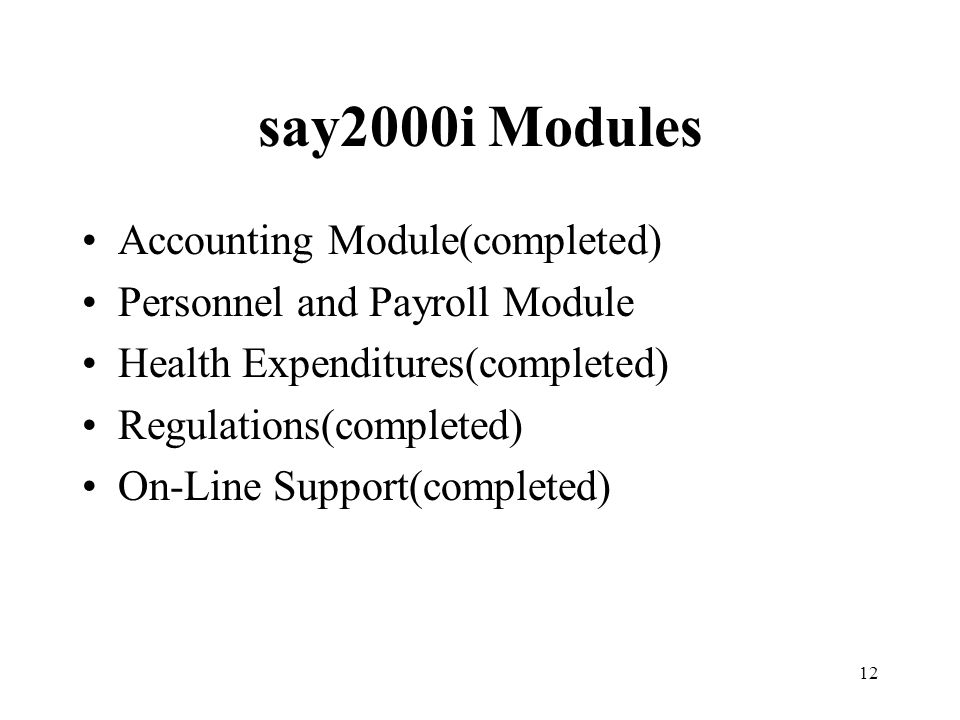 12 say2000i Modules Accounting Module(completed) Personnel and Payroll Module Health Expenditures(completed) Regulations(completed) On-Line Support(completed)