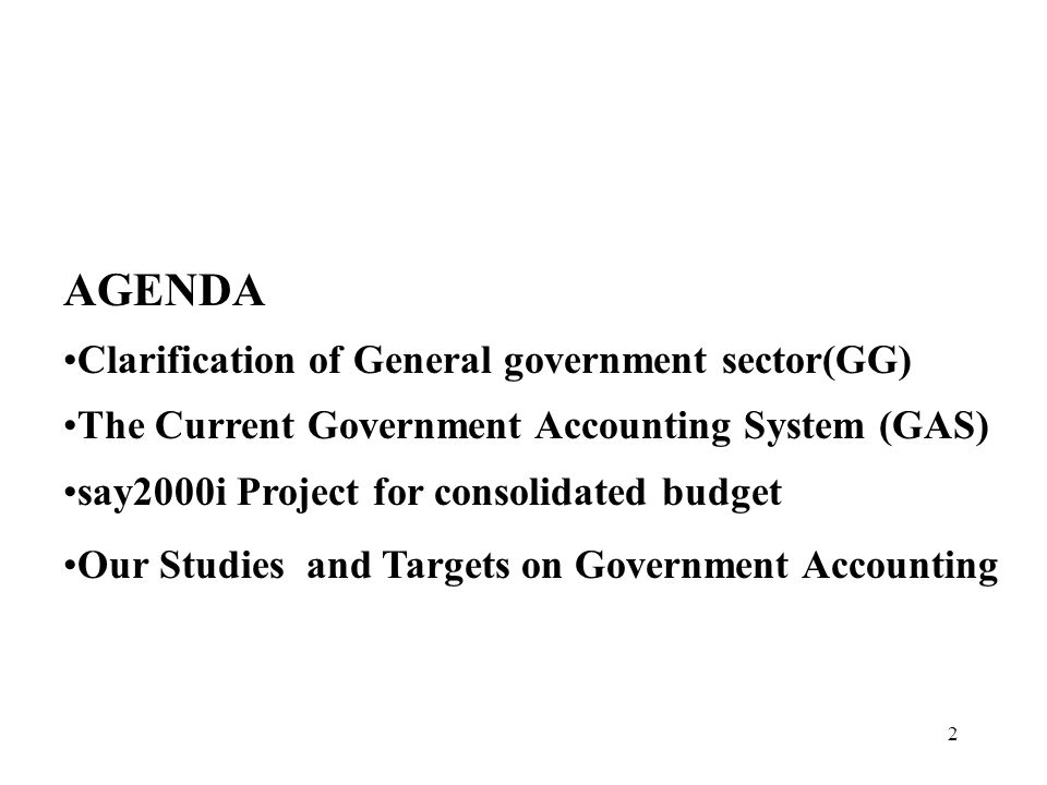 2 AGENDA Clarification of General government sector(GG) The Current Government Accounting System (GAS) say2000i Project for consolidated budget Our Studies and Targets on Government Accounting