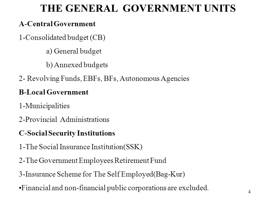 4 THE GENERAL GOVERNMENT UNITS A-Central Government 1-Consolidated budget (CB) a) General budget b) Annexed budgets 2- Revolving Funds, EBFs, BFs, Autonomous Agencies B-Local Government 1-Municipalities 2-Provincial Administrations C-Social Security Institutions 1-The Social Insurance Institution(SSK) 2-The Government Employees Retirement Fund 3-Insurance Scheme for The Self Employed(Bag-Kur) Financial and non-financial public corporations are excluded.