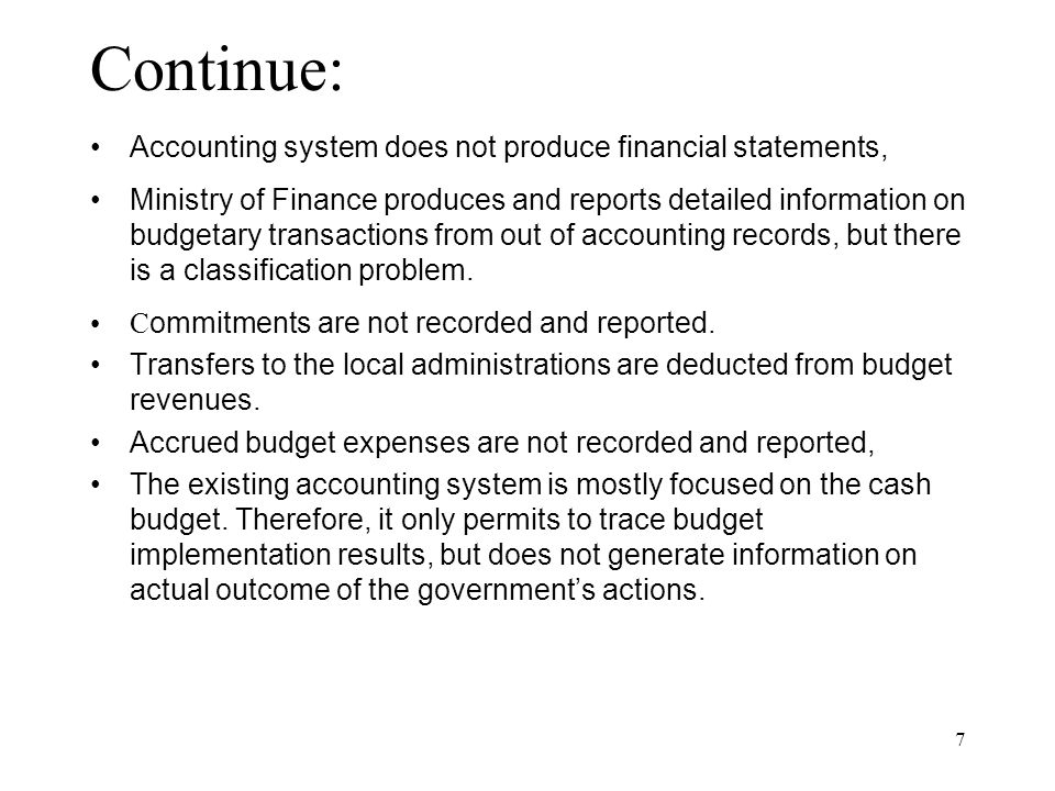 7 Continue: Accounting system does not produce financial statements, Ministry of Finance produces and reports detailed information on budgetary transactions from out of accounting records, but there is a classification problem.