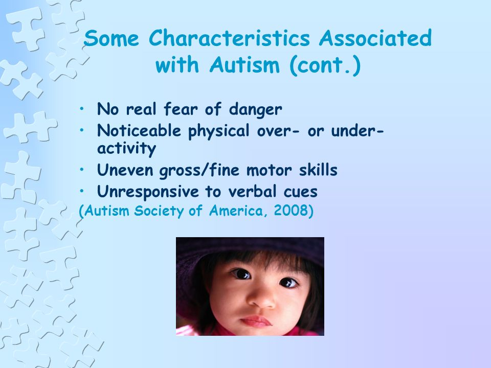 Some Characteristics Associated with Autism (cont.) Not wanting to cuddle or be cuddled Little or no eye contact Unresponsive to normal teaching methods Sustained odd play Spinning objects Obsessive attachment to objects Over- or under-sensitivity to pain (Autism Society of America, 2008)