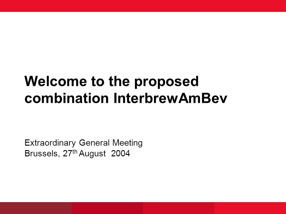 Welcome to the proposed combination InterbrewAmBev Extraordinary General Meeting Brussels, 27 th August 2004