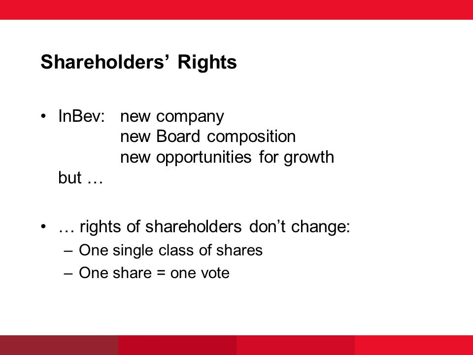 Shareholders Rights InBev:new company new Board composition new opportunities for growth but … … rights of shareholders dont change: –One single class of shares –One share = one vote