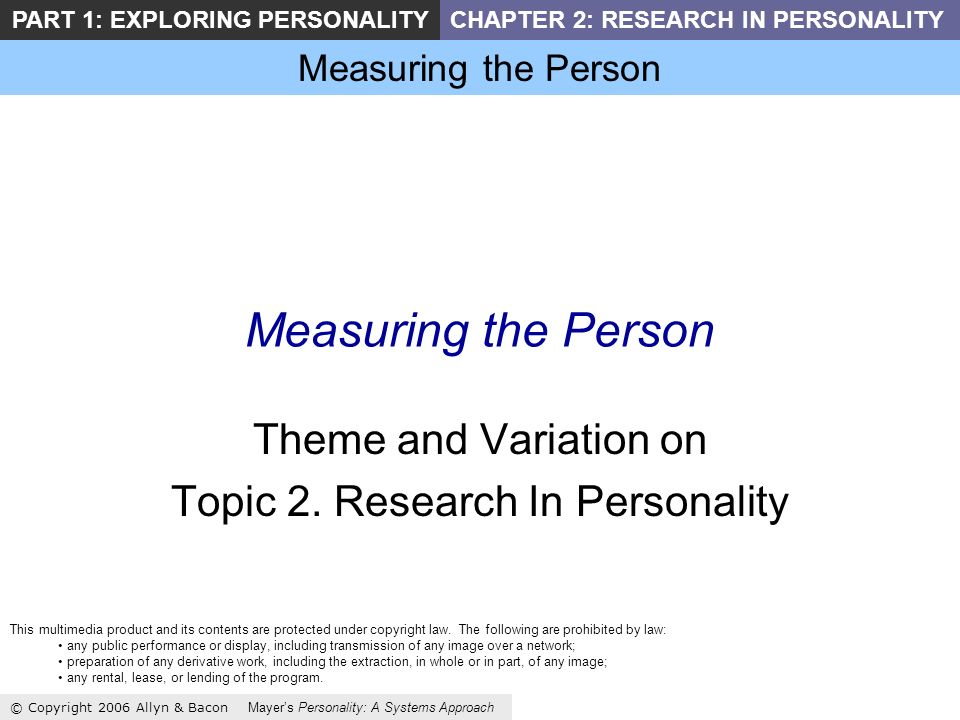 Measuring the Person © Copyright 2006 Allyn & Bacon Mayers Personality: A Systems Approach PART 1: EXPLORING PERSONALITYCHAPTER 2: RESEARCH IN PERSONALITY Measuring the Person Theme and Variation on Topic 2.