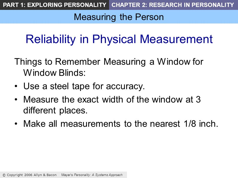 Measuring the Person © Copyright 2006 Allyn & Bacon Mayers Personality: A Systems Approach PART 1: EXPLORING PERSONALITYCHAPTER 2: RESEARCH IN PERSONALITY Reliability in Physical Measurement Things to Remember Measuring a Window for Window Blinds: Use a steel tape for accuracy.