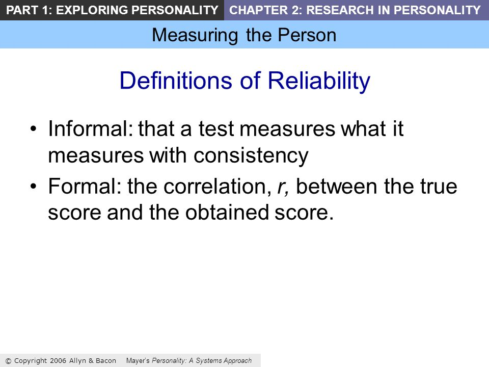 Measuring the Person © Copyright 2006 Allyn & Bacon Mayers Personality: A Systems Approach PART 1: EXPLORING PERSONALITYCHAPTER 2: RESEARCH IN PERSONALITY Definitions of Reliability Informal: that a test measures what it measures with consistency Formal: the correlation, r, between the true score and the obtained score.