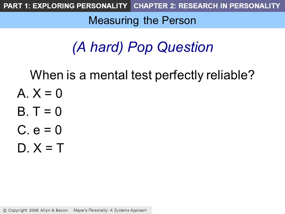 Measuring the Person © Copyright 2006 Allyn & Bacon Mayers Personality: A Systems Approach PART 1: EXPLORING PERSONALITYCHAPTER 2: RESEARCH IN PERSONALITY (A hard) Pop Question When is a mental test perfectly reliable.