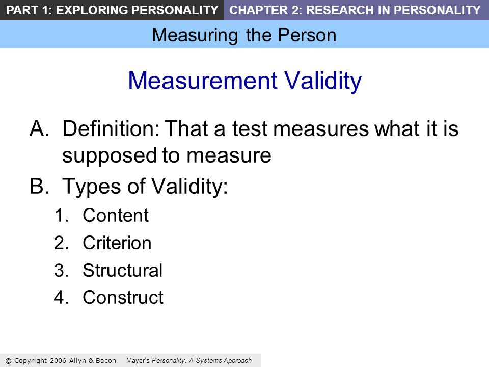 Measuring the Person © Copyright 2006 Allyn & Bacon Mayers Personality: A Systems Approach PART 1: EXPLORING PERSONALITYCHAPTER 2: RESEARCH IN PERSONALITY Measurement Validity A.Definition: That a test measures what it is supposed to measure B.Types of Validity: 1.Content 2.Criterion 3.Structural 4.Construct