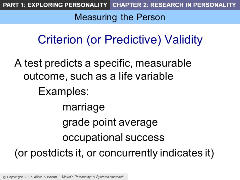 Measuring the Person © Copyright 2006 Allyn & Bacon Mayers Personality: A Systems Approach PART 1: EXPLORING PERSONALITYCHAPTER 2: RESEARCH IN PERSONALITY Criterion (or Predictive) Validity A test predicts a specific, measurable outcome, such as a life variable Examples: marriage grade point average occupational success (or postdicts it, or concurrently indicates it)
