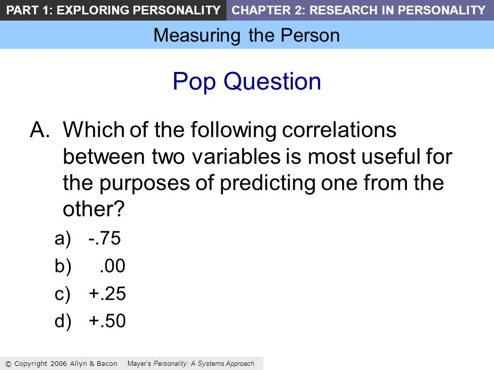 Measuring the Person © Copyright 2006 Allyn & Bacon Mayers Personality: A Systems Approach PART 1: EXPLORING PERSONALITYCHAPTER 2: RESEARCH IN PERSONALITY Pop Question A.Which of the following correlations between two variables is most useful for the purposes of predicting one from the other.