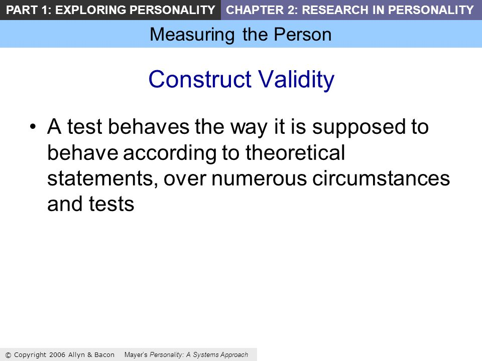 Measuring the Person © Copyright 2006 Allyn & Bacon Mayers Personality: A Systems Approach PART 1: EXPLORING PERSONALITYCHAPTER 2: RESEARCH IN PERSONALITY Construct Validity A test behaves the way it is supposed to behave according to theoretical statements, over numerous circumstances and tests