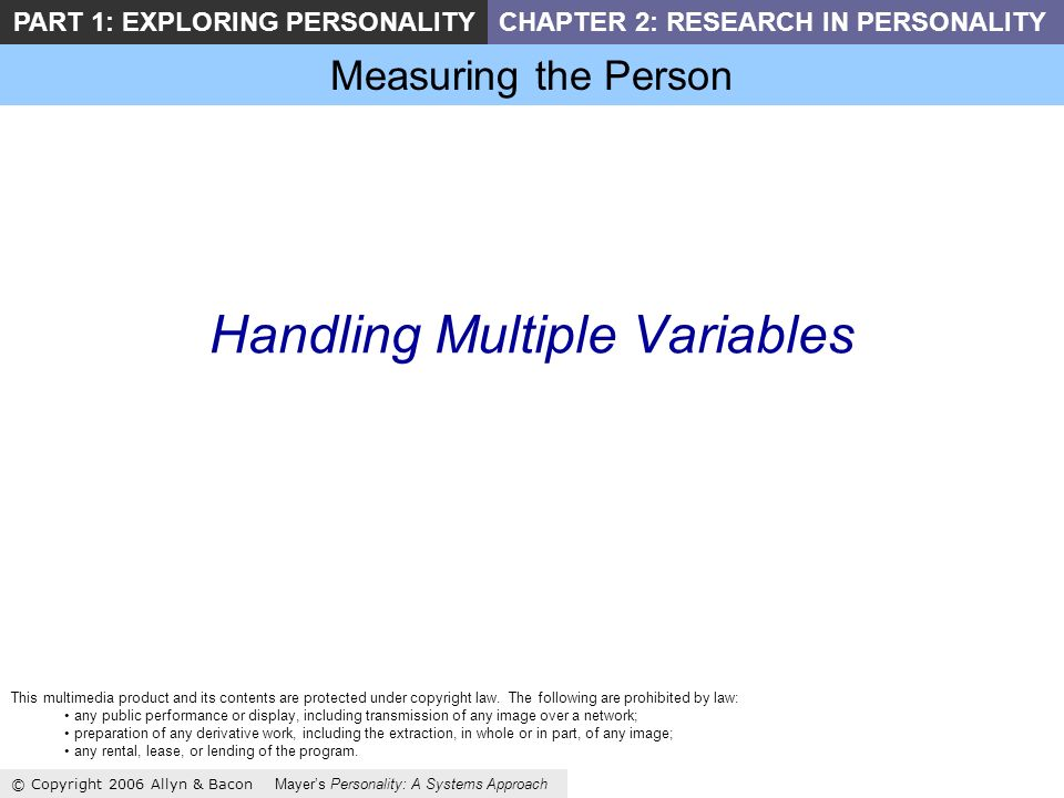 Measuring the Person © Copyright 2006 Allyn & Bacon Mayers Personality: A Systems Approach PART 1: EXPLORING PERSONALITYCHAPTER 2: RESEARCH IN PERSONALITY Handling Multiple Variables This multimedia product and its contents are protected under copyright law.