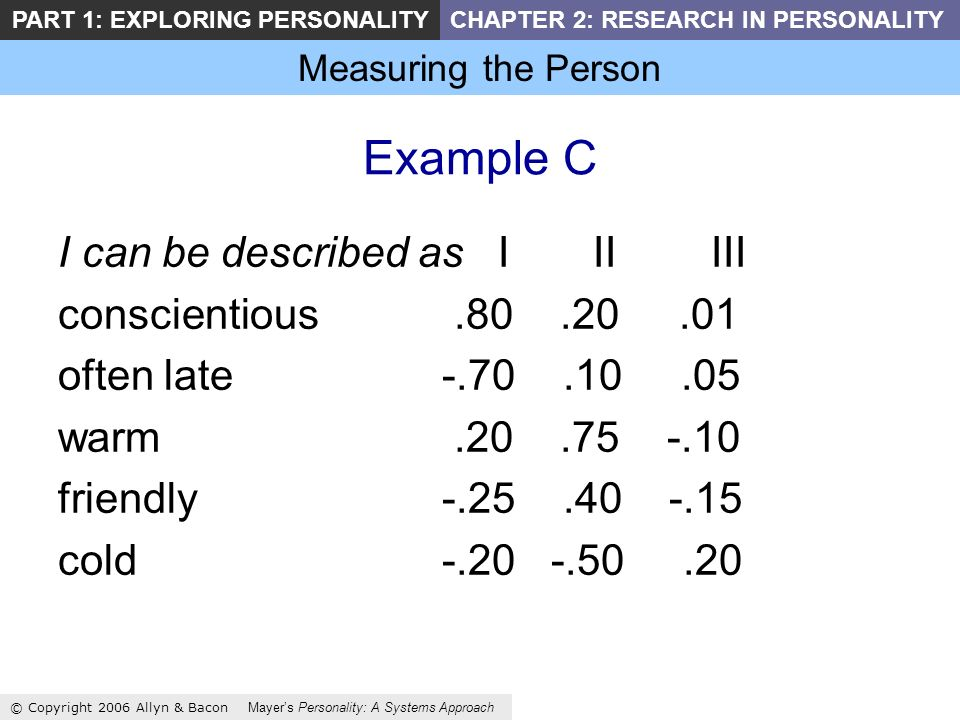 Measuring the Person © Copyright 2006 Allyn & Bacon Mayers Personality: A Systems Approach PART 1: EXPLORING PERSONALITYCHAPTER 2: RESEARCH IN PERSONALITY Example C I can be described as I II III conscientious.80.20.01 often late-.70.10.05 warm.20.75 -.10 friendly-.25.40 -.15 cold-.20 -.50.20